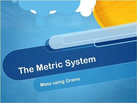 The Metric System Mass using Grams. Mass Is how much an object is able to hold or how much the object contains. The mass of an object is measured in the.
