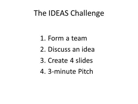 The IDEAS Challenge 1.Form a team 2.Discuss an idea 3.Create 4 slides 4.3-minute Pitch.
