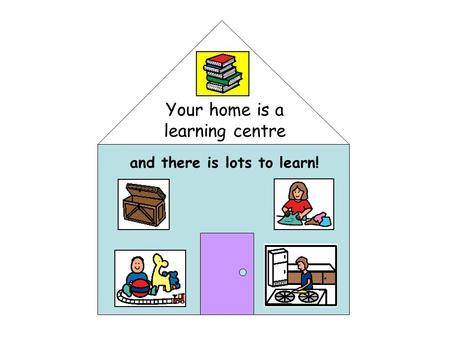Your home is a learning centre and there is lots to learn!
