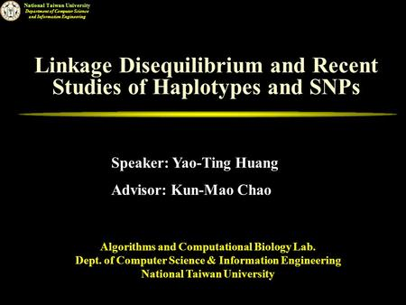 National Taiwan University Department of Computer Science and Information Engineering Linkage Disequilibrium and Recent Studies of Haplotypes and SNPs.