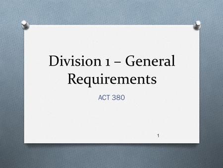 Division 1 – General Requirements ACT 380 1. Objective O Learn to write Division 1 sections in a manner that governs but does not limit the content of.