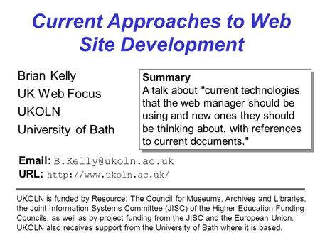 Current Approaches to Web Site Development Brian Kelly UK Web Focus UKOLN University of Bath UKOLN is funded by Resource: The Council for Museums, Archives.