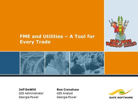 FME and Utilities – A Tool for Every Trade Jeff DeWitt GIS Administrator Georgia Power Ron Crenshaw GIS Analyst Georgia Power.