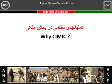 ANA ANP NATO / ISAF UNCLASSIFIED LOGO عملیاتهای نظامی در بخش ملکی Why CIMIC ? A fghan N ational S ecurity F orces.