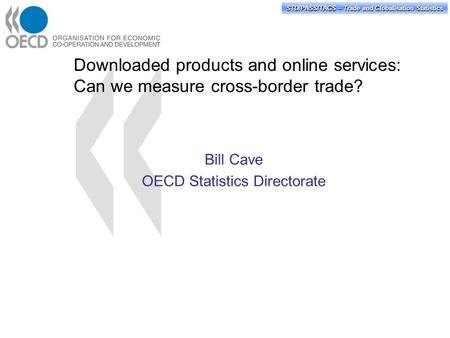 STD/PASS/TAGS – Trade and Globalisation Statistics Downloaded products and online services: Can we measure cross-border trade? Bill Cave OECD Statistics.
