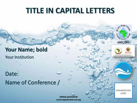 TITLE IN CAPITAL LETTERS Your Name; bold Your Institution Date: Name of Conference / 1 NEPAD SANWATCE www.nepadwatercoe.org AMCOW ORGANIZATION LOGO.