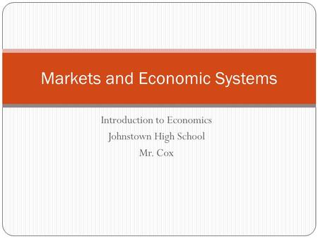 Introduction to Economics Johnstown High School Mr. Cox Markets and Economic Systems.
