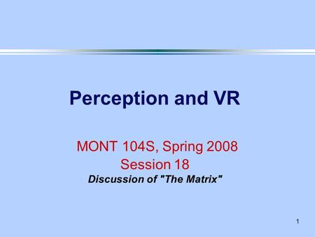 1 Perception and VR MONT 104S, Spring 2008 Session 18 Discussion of The Matrix