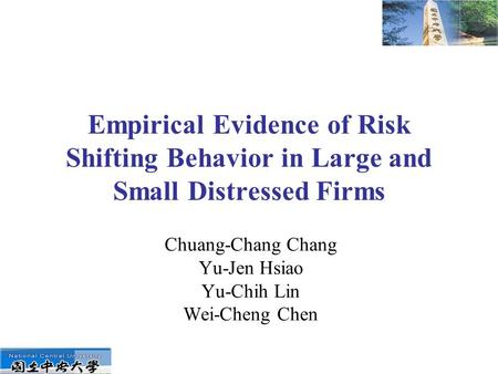 Empirical Evidence of Risk Shifting Behavior in Large and Small Distressed Firms Chuang-Chang Chang Yu-Jen Hsiao Yu-Chih Lin Wei-Cheng Chen.