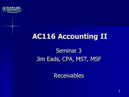 1 AC116 Accounting II Seminar 3 Jim Eads, CPA, MST, MSF Receivables.