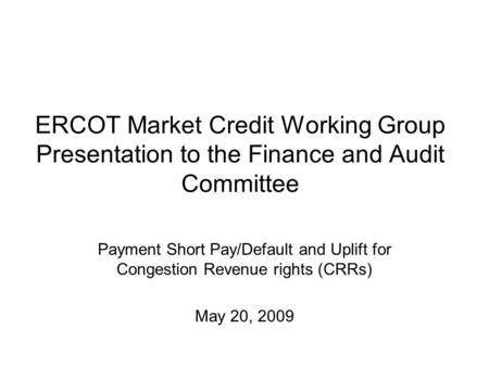 ERCOT Market Credit Working Group Presentation to the Finance and Audit Committee Payment Short Pay/Default and Uplift for Congestion Revenue rights (CRRs)