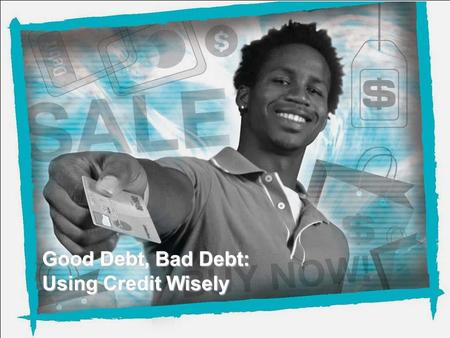 NEFE High School Financial Planning Program Unit 4 – Good Debt, Bad Debt: Using Credit Wisely Good Debt, Bad Debt: Using Credit Wisely.
