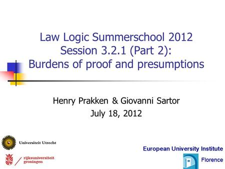 Henry Prakken & Giovanni Sartor July 18, 2012 Law Logic Summerschool 2012 Session 3.2.1 (Part 2): Burdens of proof and presumptions.