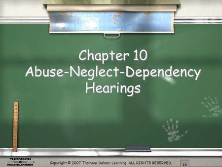 Copyright © 2007 Thomson Delmar Learning. ALL RIGHTS RESERVED. Chapter 10 Abuse-Neglect-Dependency Hearings.