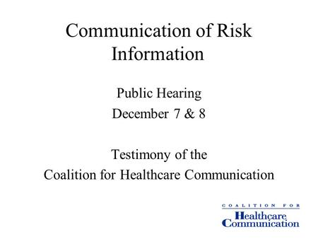 Communication of Risk Information Public Hearing December 7 & 8 Testimony of the Coalition for Healthcare Communication.