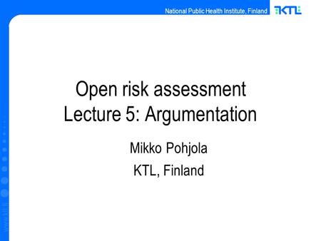 National Public Health Institute, Finland www.ktl.fi Open risk assessment Lecture 5: Argumentation Mikko Pohjola KTL, Finland.
