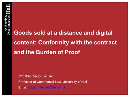 Goods sold at a distance and digital content: Conformity with the contract and the Burden of Proof Christian Twigg-Flesner Professor of Commercial Law,