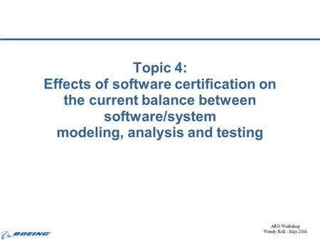 ARO Workshop Wendy Roll - May 2004 Topic 4: Effects of software certification on the current balance between software/system modeling, analysis and testing.