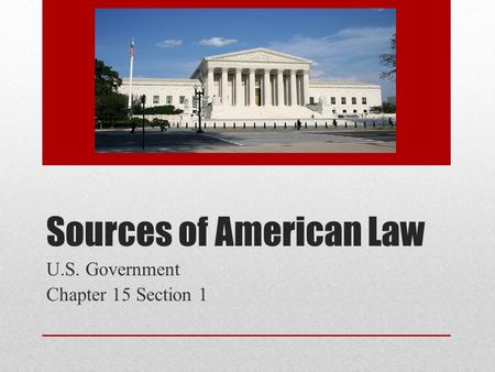Sources of American Law U.S. Government Chapter 15 Section 1.