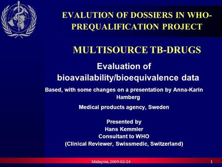 Malaysia, 2005-02-241 EVALUTION OF DOSSIERS IN WHO- PREQUALIFICATION PROJECT MULTISOURCE TB-DRUGS Evaluation of bioavailability/bioequivalence data Based,
