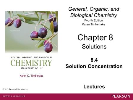 General, Organic, and Biological Chemistry Fourth Edition Karen Timberlake 8.4 Solution Concentration Chapter 8 Solutions © 2013 Pearson Education, Inc.