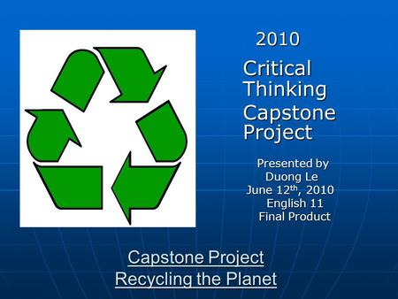 Capstone Project Recycling the Planet 2010 2010 Critical Thinking Capstone Project Capstone Project Presented by Presented by Duong Le Duong Le June 12.