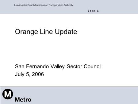 Los Angeles County Metropolitan Transportation Authority Orange Line Update San Fernando Valley Sector Council July 5, 2006 Item 8.