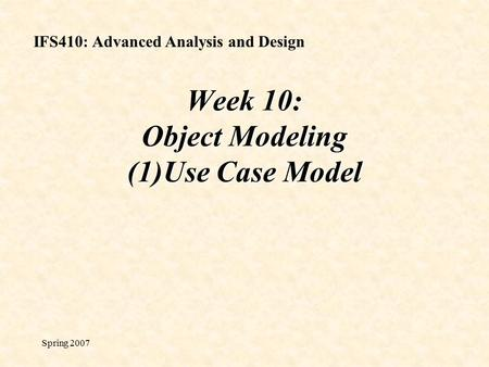 Spring 2007 Week 10: Object Modeling (1)Use Case Model IFS410: Advanced Analysis and Design.