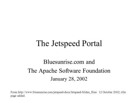 The Jetspeed Portal Bluesunrise.com and The Apache Software Foundation January 28, 2002 From