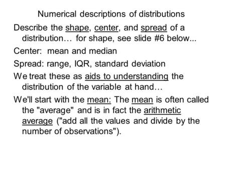 Numerical descriptions of distributions Describe the shape, center, and spread of a distribution… for shape, see slide #6 below... Center: mean and median.