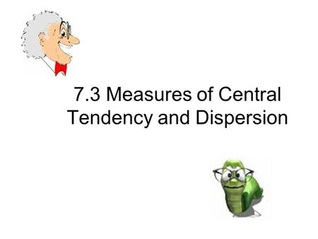 7.3 Measures of Central Tendency and Dispersion. Mean – the arithmetic average is the sum of all values in the data set divided by the number of values.