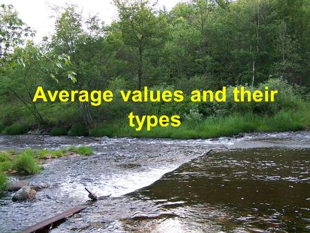 Average values and their types. Averages n Averages are widely used for comparison in time, that allows to characterize the major conformities to the.