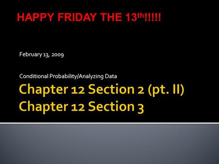 February 13, 2009 Conditional Probability/Analyzing Data HAPPY FRIDAY THE 13 th !!!!!