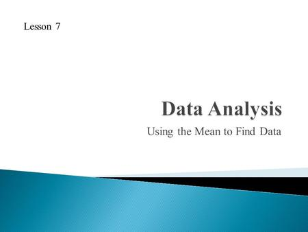 Using the Mean to Find Data Lesson 7. Find the mean, median and mode of the following data sets: 1. 42, 46, 46, 50, 58, 58, 64 2. 16, 24, 29, 17, 19,