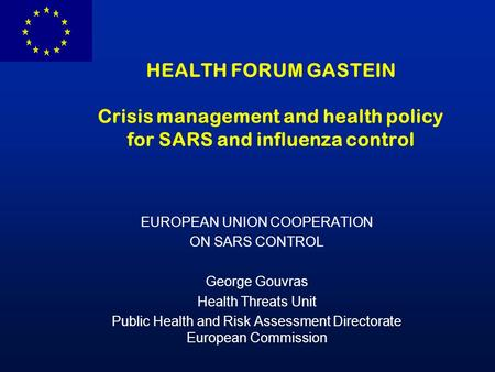 HEALTH FORUM GASTEIN Crisis management and health policy for SARS and influenza control EUROPEAN UNION COOPERATION ON SARS CONTROL George Gouvras Health.