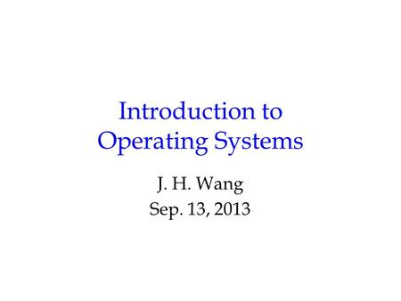 Introduction to Operating Systems J. H. Wang Sep. 13, 2013.