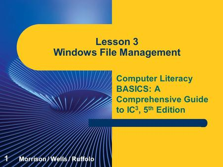 Computer Literacy BASICS: A Comprehensive Guide to IC 3, 5 th Edition Lesson 3 Windows File Management 1 Morrison / Wells / Ruffolo.