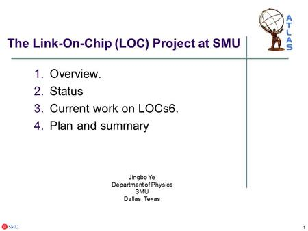 1 The Link-On-Chip (LOC) Project at SMU 1.Overview. 2.Status 3.Current work on LOCs6. 4.Plan and summary Jingbo Ye Department of Physics SMU Dallas, Texas.