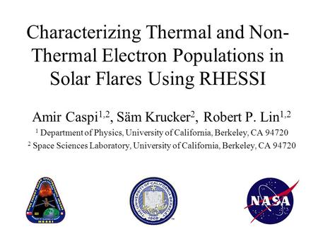 Characterizing Thermal and Non- Thermal Electron Populations in Solar Flares Using RHESSI Amir Caspi 1,2, Säm Krucker 2, Robert P. Lin 1,2 1 Department.
