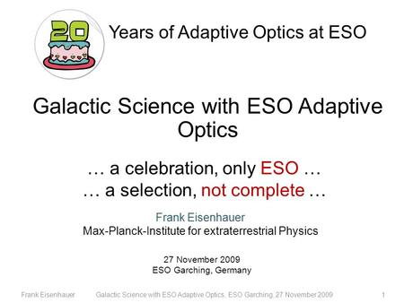 Frank EisenhauerGalactic Science with ESO Adaptive Optics, ESO Garching, 27 November 20091 … a celebration, only ESO … … a selection, not complete … Frank.