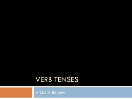 VERB <strong>TENSES</strong> A Quick Review. Principle <strong>Parts</strong> <strong>of</strong> a Verb Base call drive quit Past <strong>Tense</strong> called drove quit Past Participle called driven quit.