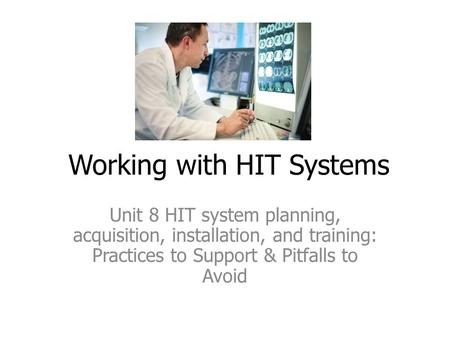 Working with HIT Systems Unit 8 HIT system planning, acquisition, installation, and training: Practices to Support & Pitfalls to Avoid.