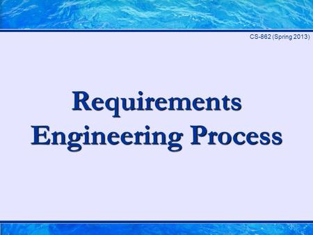 Requirements Engineering Process CS-862 (Spring 2013)