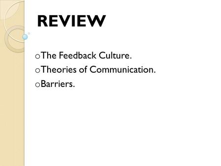 O The Feedback Culture. o Theories of Communication. o Barriers. REVIEW.