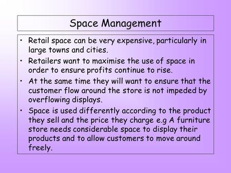 Space Management Retail space can be very expensive, particularly in large towns and cities. Retailers want to maximise the use of space in order to ensure.
