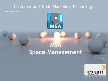 Shopper Marketing Modeling & Analytics Sales Intelligence 16th December 2008 Customer and Trade Marketing Technology MSA Space Management.