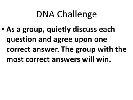 DNA Challenge As a group, quietly discuss each question and agree upon one correct answer. The group with the most correct answers will win.