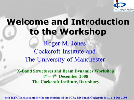 44th ICFA Workshop under the sponsorship of the ICFA BD Panel, Cockcroft Inst., 1-4 Dec 2008 Welcome and Introduction to the Workshop Roger M. Jones Cockcroft.