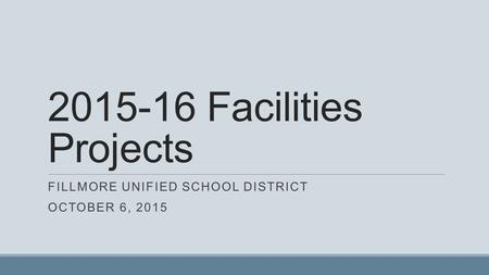 2015-16 Facilities Projects FILLMORE UNIFIED SCHOOL DISTRICT OCTOBER 6, 2015.
