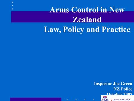 Arms Control in New Zealand Law, Policy and Practice Inspector Joe Green NZ Police October 2007.